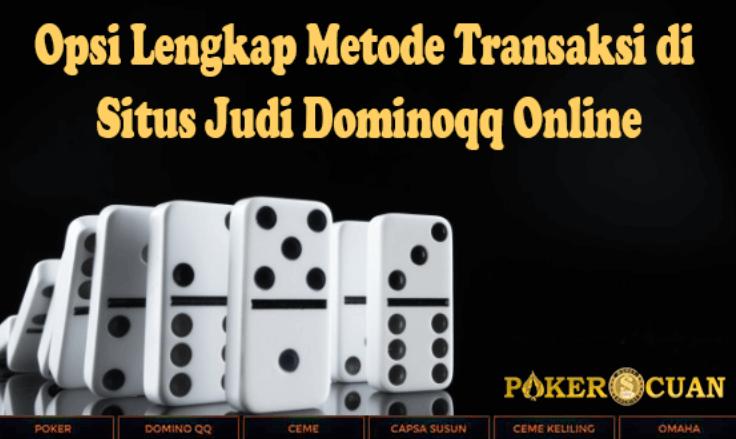 Opsi Lengkap Metode Transaksi di Situs Judi Dominoqq Online