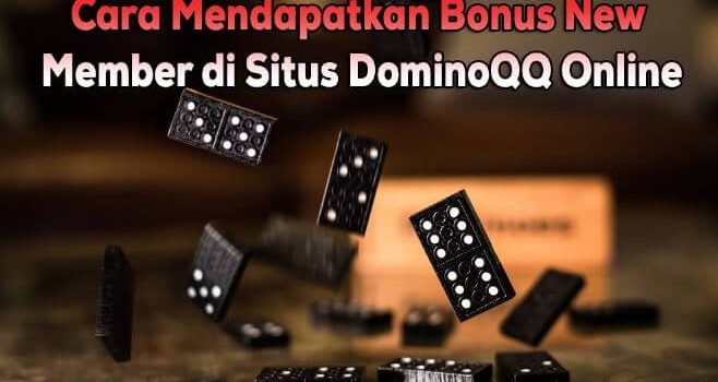 Cara Mendapatkan Bonus New Member di Situs DominoQQ Online